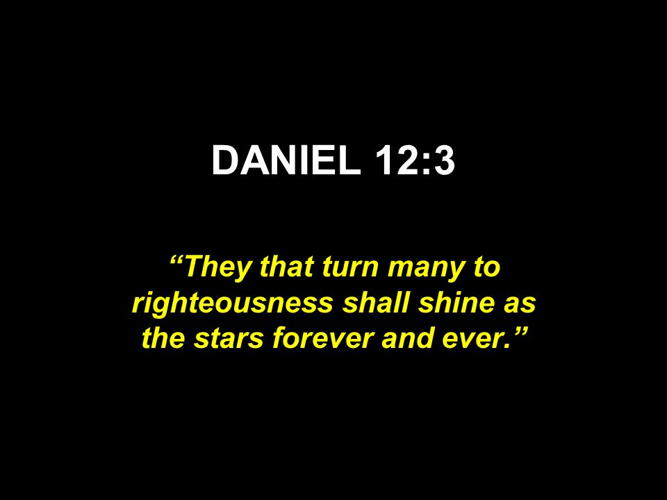 DANIEL 12:3 They that turn many to righteousness shall shine as the stars forever and ever.