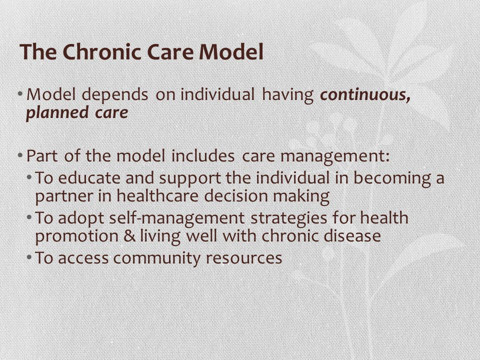 The Chronic Care Model Model depends on individual having continuous, planned care Part of the model includes care management: To educate and support