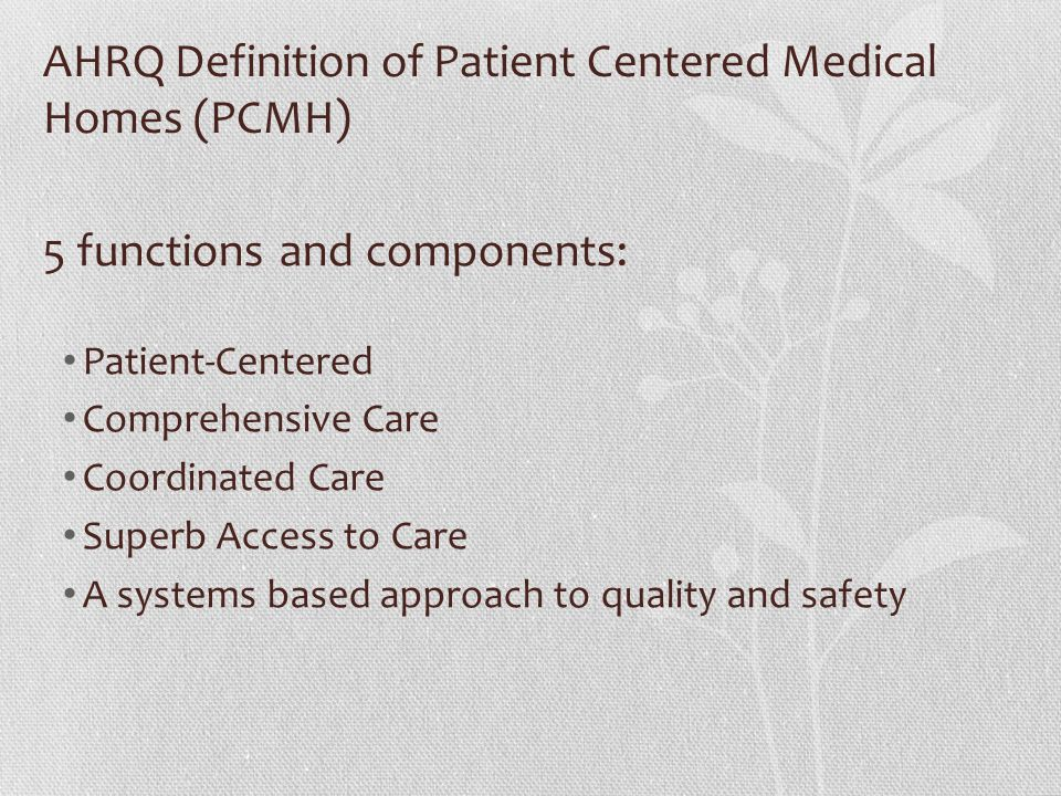 AHRQ Definition of Patient Centered Medical Homes (PCMH) 5 functions and components: Patient-Centered Comprehensive Care Coordinated Care Superb Acces