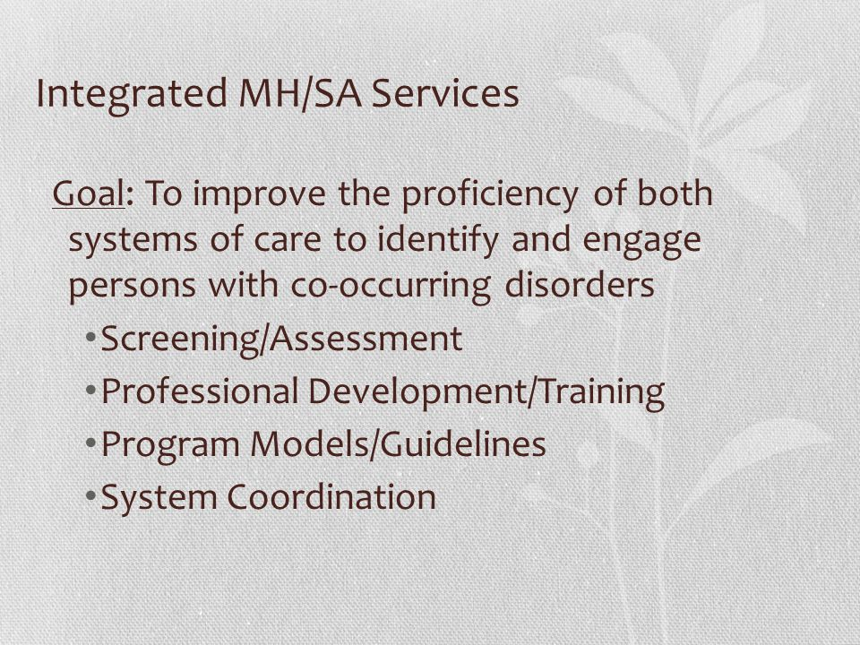 Integrated MH/SA Services Goal: To improve the proficiency of both systems of care to identify and engage persons with co-occurring disorders Screenin