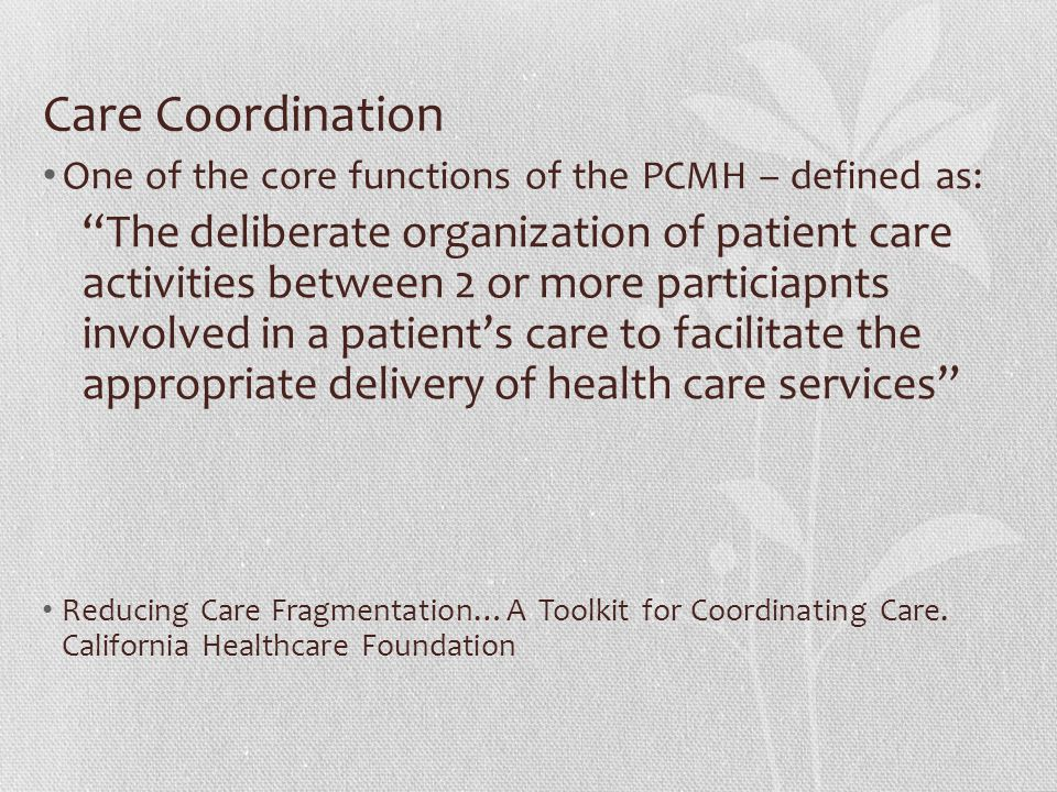 """Care Coordination One of the core functions of the PCMH – defined as: """"The deliberate organization of patient care activities between 2 or more partic"""