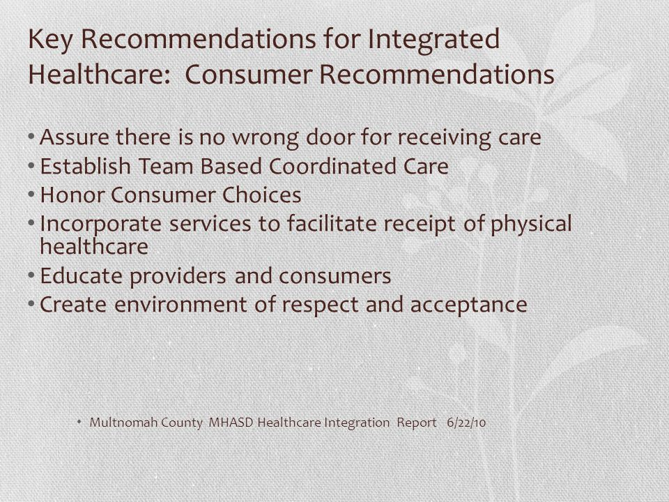 Key Recommendations for Integrated Healthcare: Consumer Recommendations Assure there is no wrong door for receiving care Establish Team Based Coordina