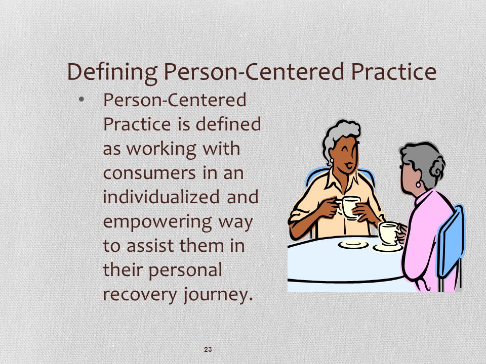 23 Defining Person-Centered Practice Person-Centered Practice is defined as working with consumers in an individualized and empowering way to assist t