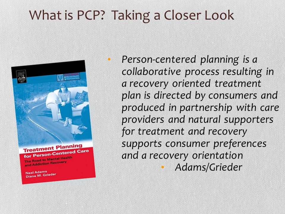 What is PCP? Taking a Closer Look Person-centered planning is a collaborative process resulting in a recovery oriented treatment plan is directed by c