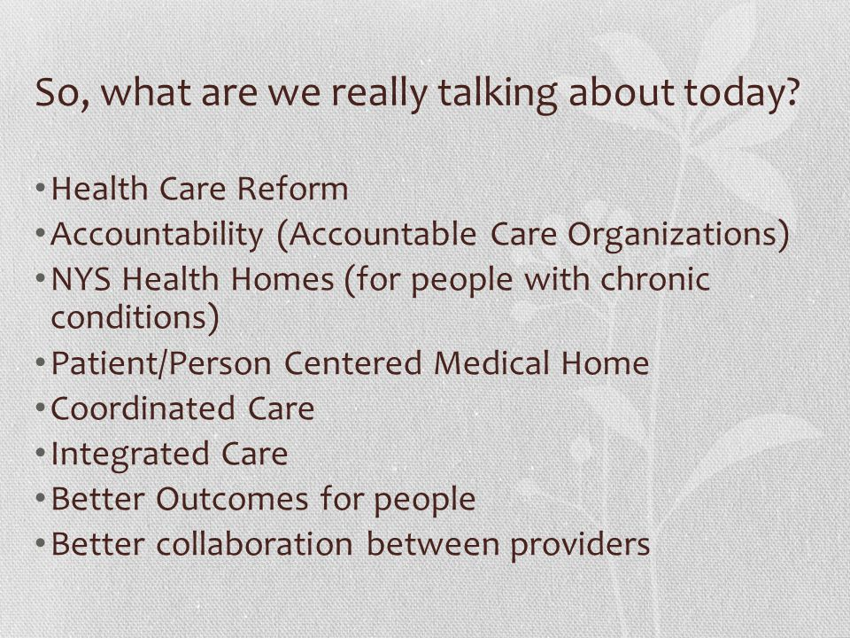 So, what are we really talking about today? Health Care Reform Accountability (Accountable Care Organizations) NYS Health Homes (for people with chron