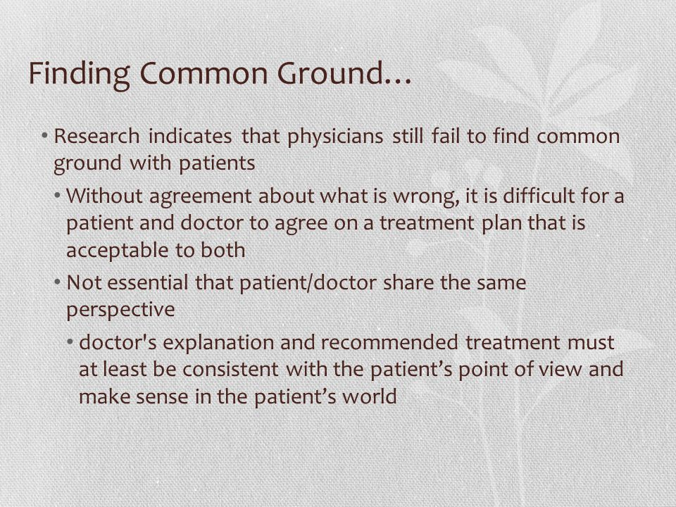 Finding Common Ground… Research indicates that physicians still fail to find common ground with patients Without agreement about what is wrong, it is