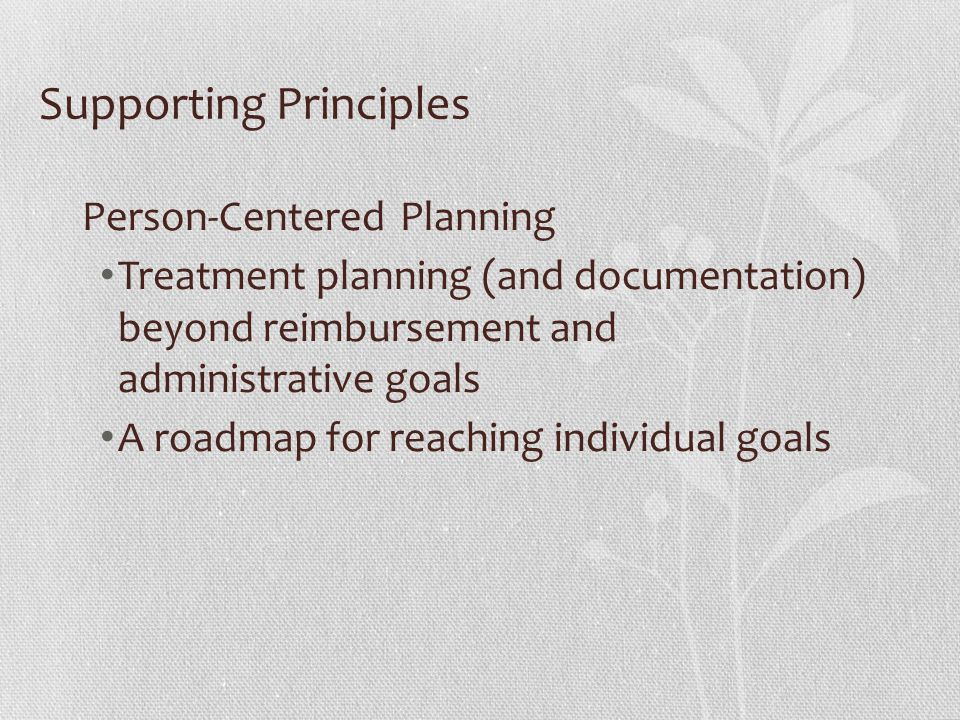 Supporting Principles Person-Centered Planning Treatment planning (and documentation) beyond reimbursement and administrative goals A roadmap for reac