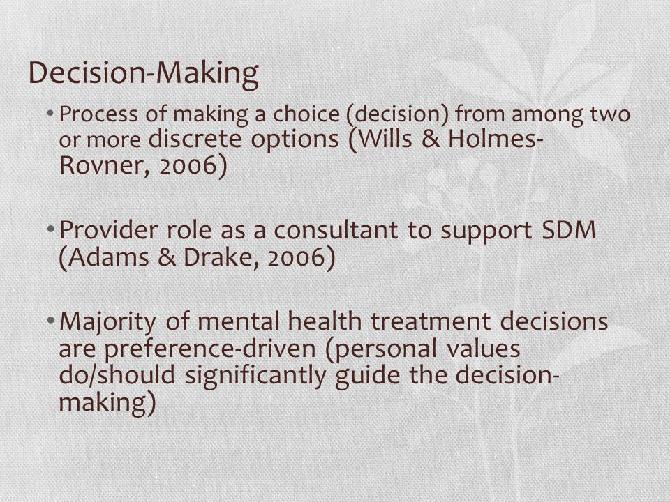 Decision-Making Process of making a choice (decision) from among two or more discrete options (Wills & Holmes- Rovner, 2006) Provider role as a consul