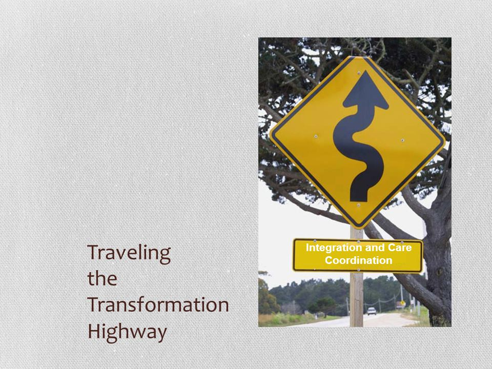 Traveling the Transformation Highway Integration and Care Coordination