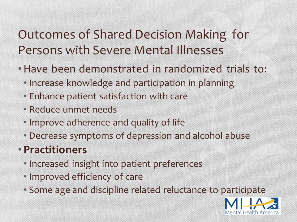 Outcomes of Shared Decision Making for Persons with Severe Mental Illnesses Have been demonstrated in randomized trials to: Increase knowledge and par