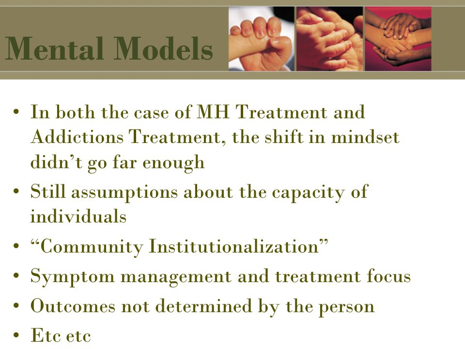 Mental Models In both the case of MH Treatment and Addictions Treatment, the shift in mindset didn't go far enough Still assumptions about the capacity of individuals Community Institutionalization Symptom management and treatment focus Outcomes not determined by the person Etc etc