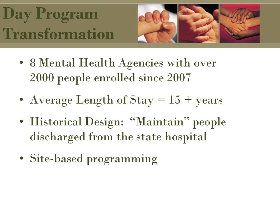 Day Program Transformation 8 Mental Health Agencies with over 2000 people enrolled since 2007 Average Length of Stay = 15 + years Historical Design: Maintain people discharged from the state hospital Site-based programming