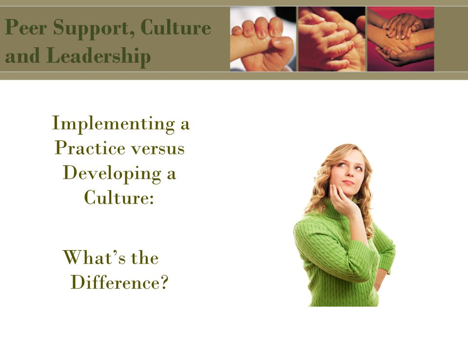Peer Support, Culture and Leadership Implementing a Practice versus Developing a Culture: What's the Difference