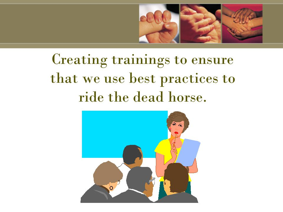 Creating trainings to ensure that we use best practices to ride the dead horse.
