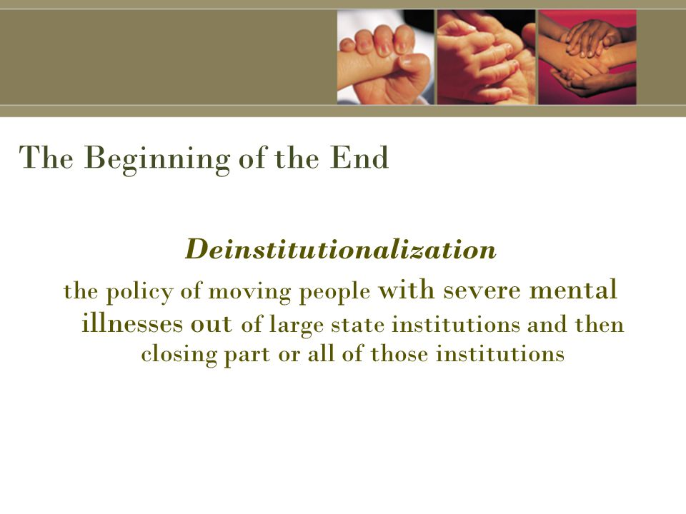 The Beginning of the End Deinstitutionalization the policy of moving people with severe mental illnesses out of large state institutions and then closing part or all of those institutions