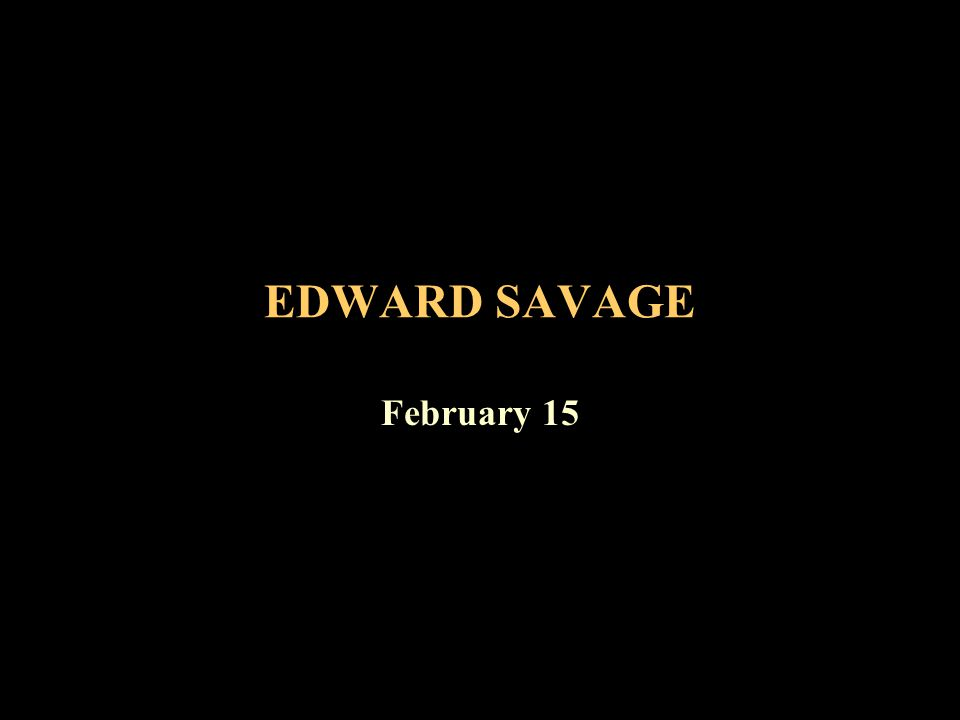 EDWARD SAVAGE February 15