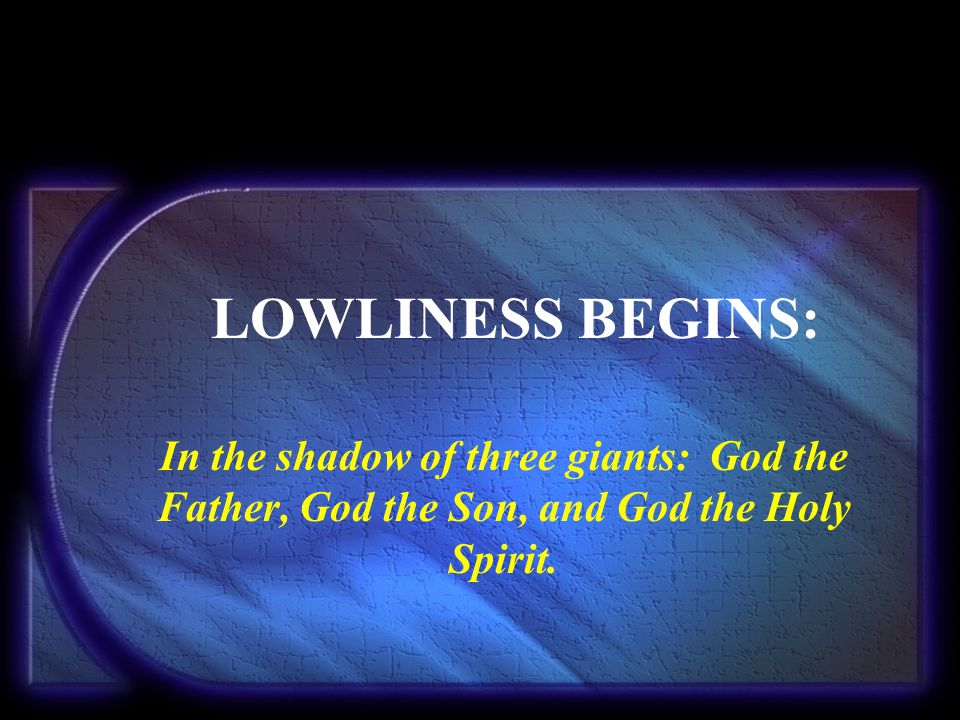 LOWLINESS BEGINS: In the shadow of three giants: God the Father, God the Son, and God the Holy Spirit.