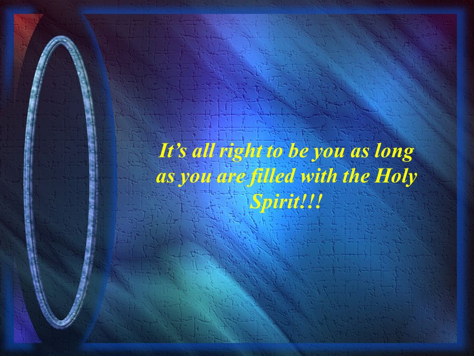 It's all right to be you as long as you are filled with the Holy Spirit!!!