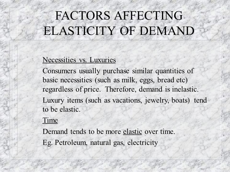FACTORS AFFECTING ELASTICITY OF DEMAND 3. Necessities vs. Luxuries – Consumers usually purchase similar quantities of basic necessities (such as milk,