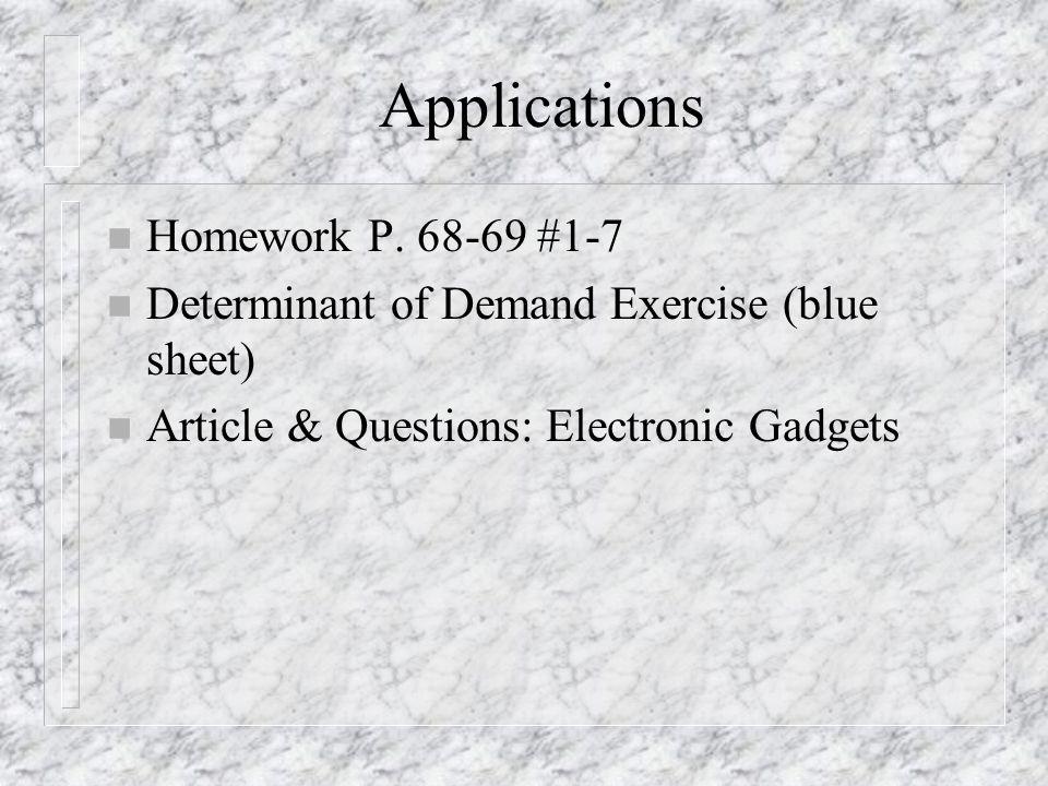 Applications n Homework P. 68-69 #1-7 n Determinant of Demand Exercise (blue sheet) n Article & Questions: Electronic Gadgets