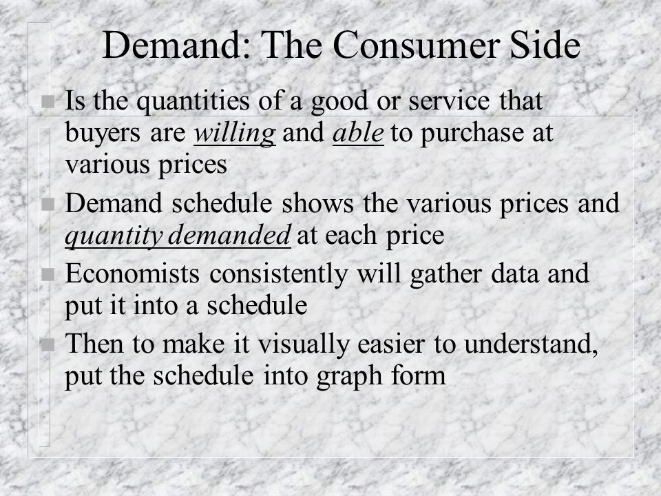 Demand: The Consumer Side n Is the quantities of a good or service that buyers are willing and able to purchase at various prices n Demand schedule sh