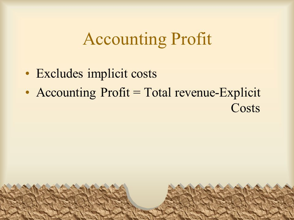 Accounting Profit Excludes implicit costs Accounting Profit = Total revenue-Explicit Costs