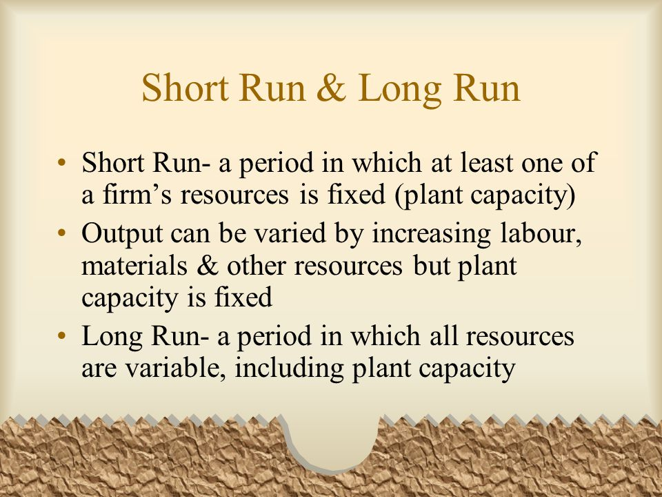 Short Run & Long Run Short Run- a period in which at least one of a firm's resources is fixed (plant capacity) Output can be varied by increasing labour, materials & other resources but plant capacity is fixed Long Run- a period in which all resources are variable, including plant capacity