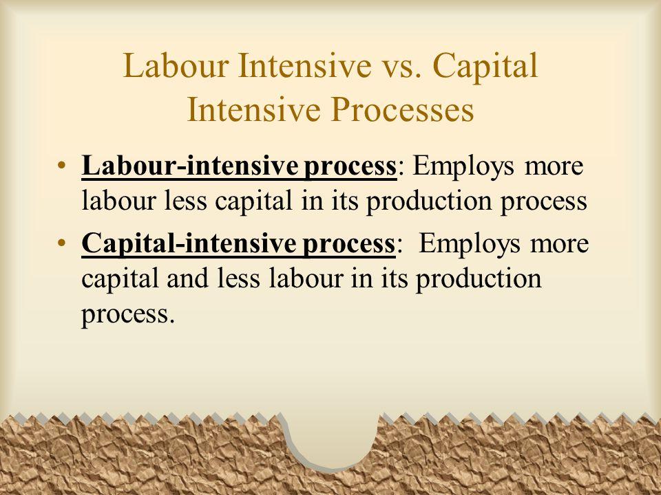 Labour Intensive vs. Capital Intensive Processes Labour-intensive process: Employs more labour less capital in its production process Capital-intensiv
