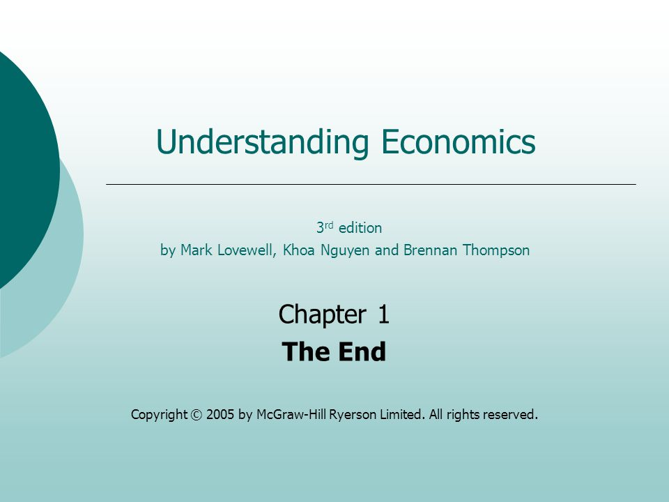 Understanding Economics 3 rd edition by Mark Lovewell, Khoa Nguyen and Brennan Thompson Chapter 1 The End Copyright © 2005 by McGraw-Hill Ryerson Limited.