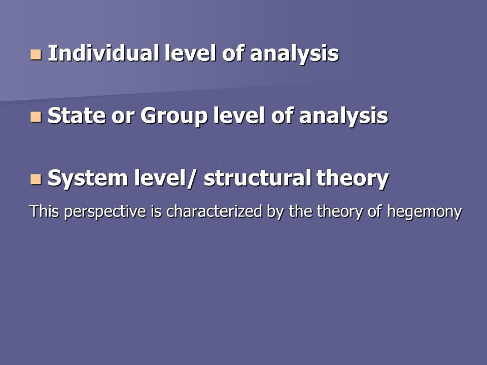 Individual level of analysis Individual level of analysis State or Group level of analysis State or Group level of analysis System level/ structural theory System level/ structural theory This perspective is characterized by the theory of hegemony