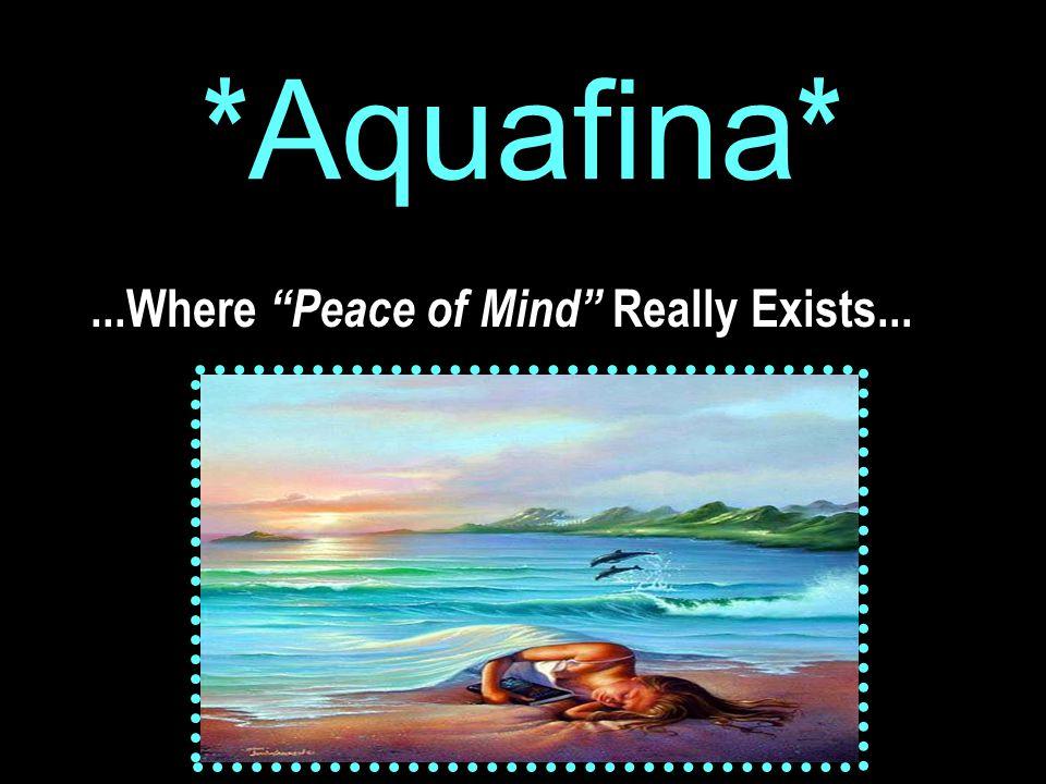 * Aquafina *...Where Peace of Mind Really Exists...