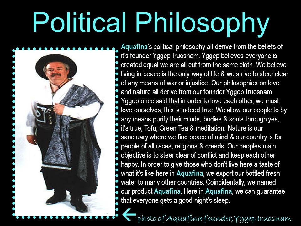 Political Philosophy Aquafina 's political philosophy all derive from the beliefs of it's founder Yggep Iruosnam.