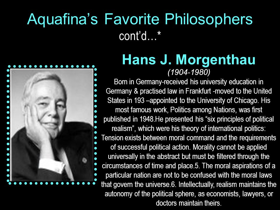 Aquafina's Favorite Philosophers cont'd…* Hans J. Morgenthau (1904-1980) Born in Germany-received his university education in Germany & practised law