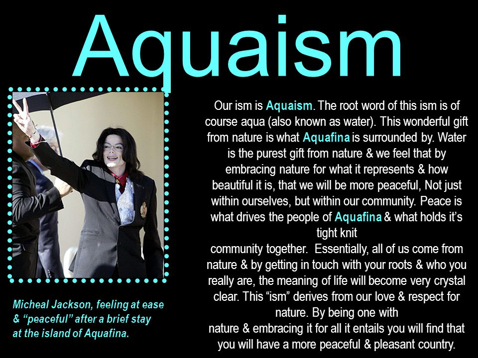 Aquaism Our ism is Aquaism. The root word of this ism is of course aqua (also known as water).