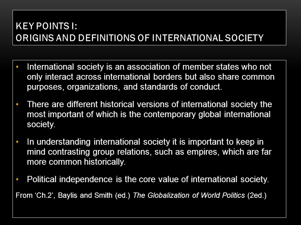 KEY POINTS I: ORIGINS AND DEFINITIONS OF INTERNATIONAL SOCIETY International society is an association of member states who not only interact across i