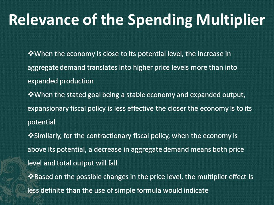 Relevance of the Spending Multiplier  When the economy is close to its potential level, the increase in aggregate demand translates into higher price levels more than into expanded production  When the stated goal being a stable economy and expanded output, expansionary fiscal policy is less effective the closer the economy is to its potential  Similarly, for the contractionary fiscal policy, when the economy is above its potential, a decrease in aggregate demand means both price level and total output will fall  Based on the possible changes in the price level, the multiplier effect is less definite than the use of simple formula would indicate