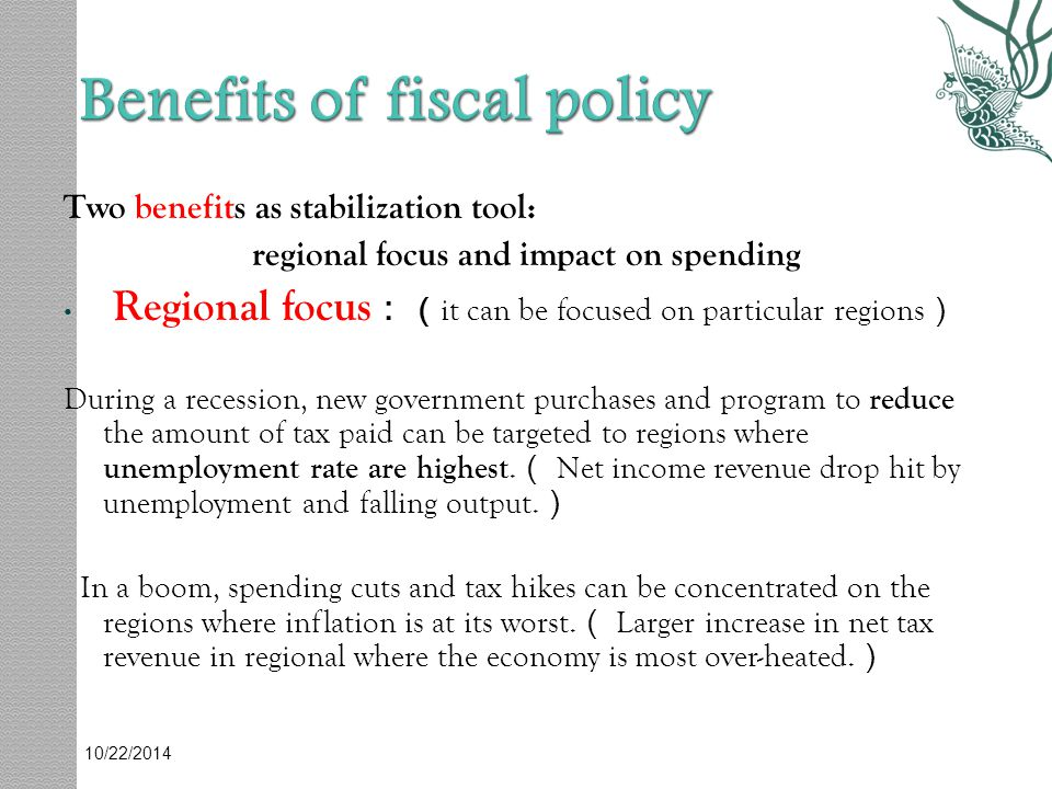 Two benefits as stabilization tool: regional focus and impact on spending Regional focus : ( it can be focused on particular regions ) During a recession, new government purchases and program to reduce the amount of tax paid can be targeted to regions where unemployment rate are highest.