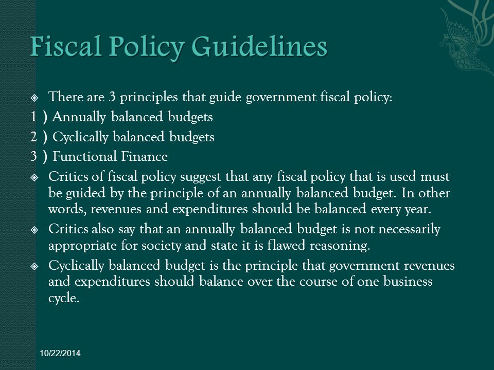  There are 3 principles that guide government fiscal policy: 1 ) Annually balanced budgets 2 ) Cyclically balanced budgets 3 ) Functional Finance  Critics of fiscal policy suggest that any fiscal policy that is used must be guided by the principle of an annually balanced budget.