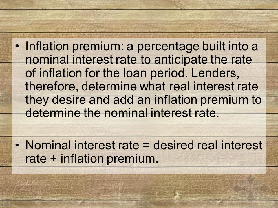 Inflation premium: a percentage built into a nominal interest rate to anticipate the rate of inflation for the loan period.
