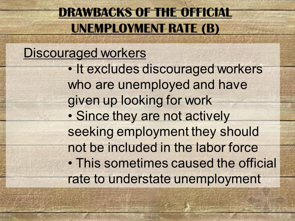 Discouraged workers It excludes discouraged workers who are unemployed and have given up looking for work Since they are not actively seeking employment they should not be included in the labor force This sometimes caused the official rate to understate unemployment DRAWBACKS OF THE OFFICIAL UNEMPLOYMENT RATE (B)
