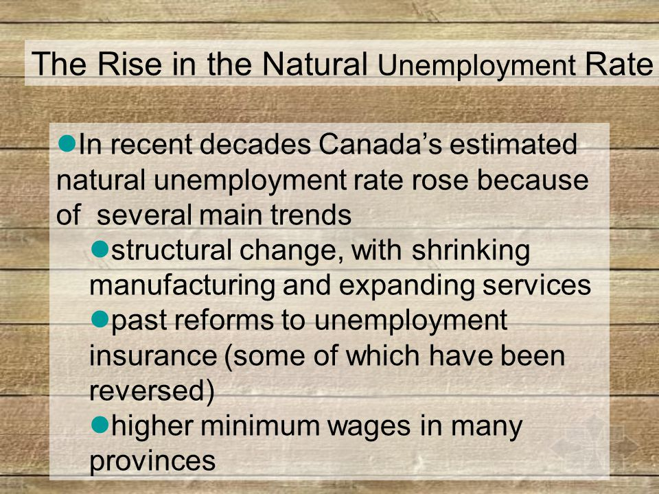 The Rise in the Natural Unemployment Rate In recent decades Canada's estimated natural unemployment rate rose because of several main trends structural change, with shrinking manufacturing and expanding services past reforms to unemployment insurance (some of which have been reversed) higher minimum wages in many provinces