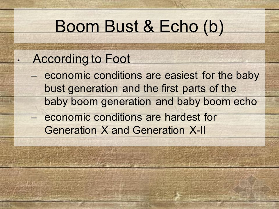 Boom Bust & Echo (b) According to Foot –economic conditions are easiest for the baby bust generation and the first parts of the baby boom generation and baby boom echo –economic conditions are hardest for Generation X and Generation X-II