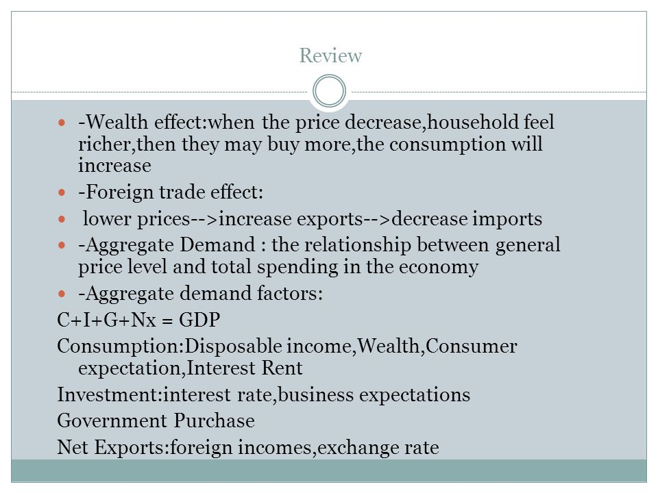 Review -Wealth effect:when the price decrease,household feel richer,then they may buy more,the consumption will increase -Foreign trade effect: lower prices-->increase exports-->decrease imports -Aggregate Demand : the relationship between general price level and total spending in the economy -Aggregate demand factors: C+I+G+Nx = GDP Consumption:Disposable income,Wealth,Consumer expectation,Interest Rent Investment:interest rate,business expectations Government Purchase Net Exports:foreign incomes,exchange rate