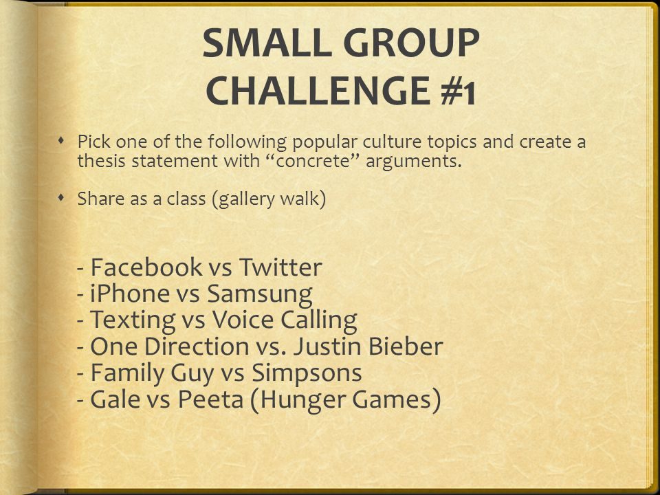 "SMALL GROUP CHALLENGE #1  Pick one of the following popular culture topics and create a thesis statement with ""concrete"" arguments.  Share as a clas"