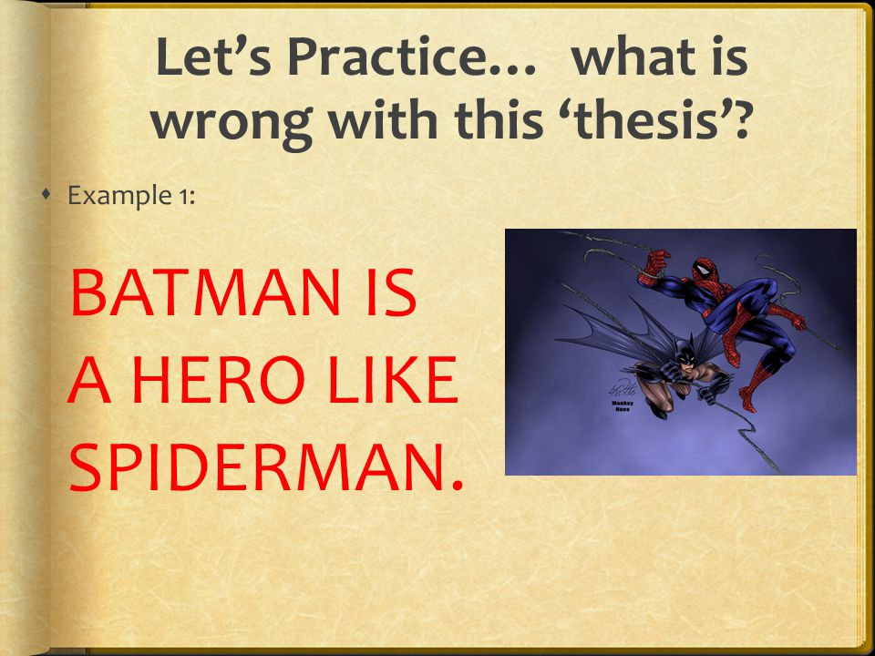 Let's Practice… what is wrong with this 'thesis'?  Example 1: BATMAN IS A HERO LIKE SPIDERMAN.
