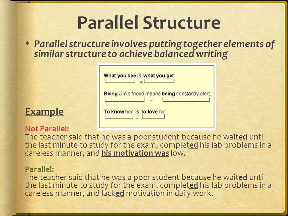 Parallel Structure  Parallel structure involves putting together elements of similar structure to achieve balanced writing Example Not Parallel: The teacher said that he was a poor student because he waited until the last minute to study for the exam, completed his lab problems in a careless manner, and his motivation was low.