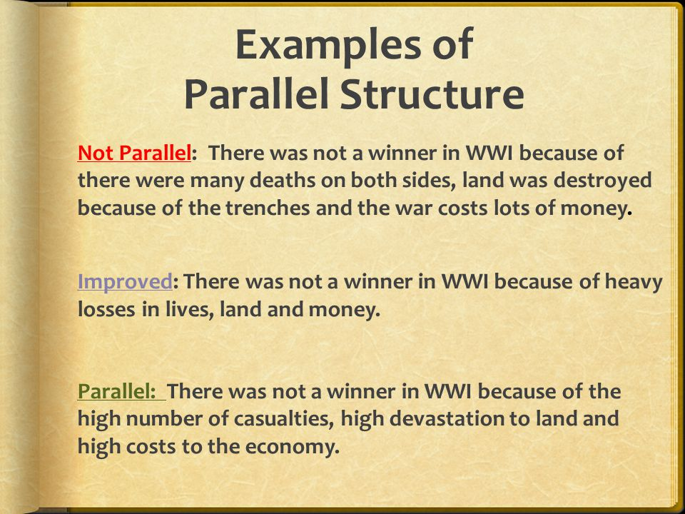 Examples of Parallel Structure Not Parallel: There was not a winner in WWI because of there were many deaths on both sides, land was destroyed because