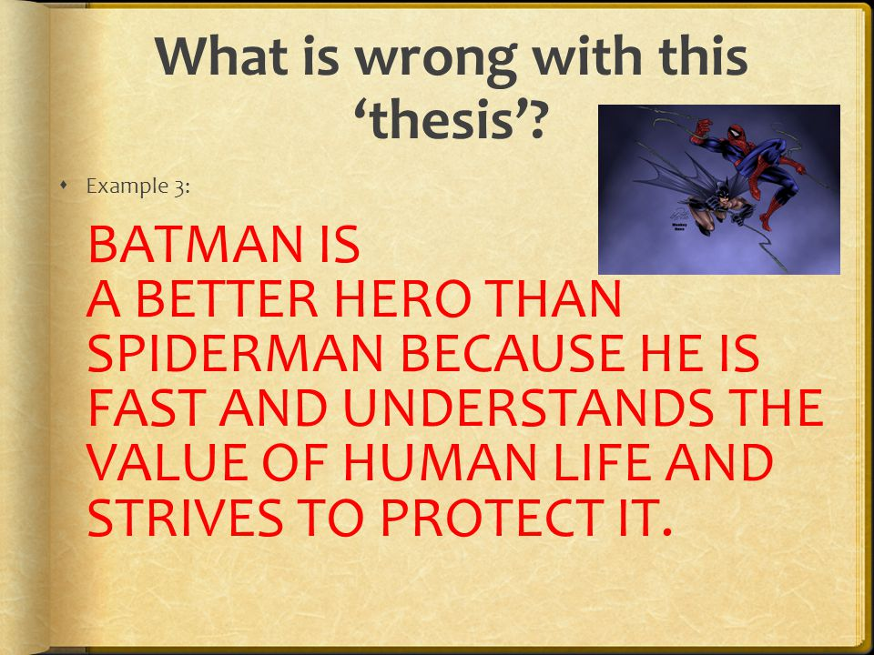What is wrong with this 'thesis'?  Example 3: BATMAN IS A BETTER HERO THAN SPIDERMAN BECAUSE HE IS FAST AND UNDERSTANDS THE VALUE OF HUMAN LIFE AND S