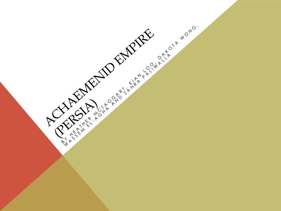 ACHAEMENID EMPIRE (PERSIA) BY HEATHER MCTAGGART, KIAN LOO, DAKOTA WONG, WASSEM EL-AGHA AND ZAHRA PALIWALLA