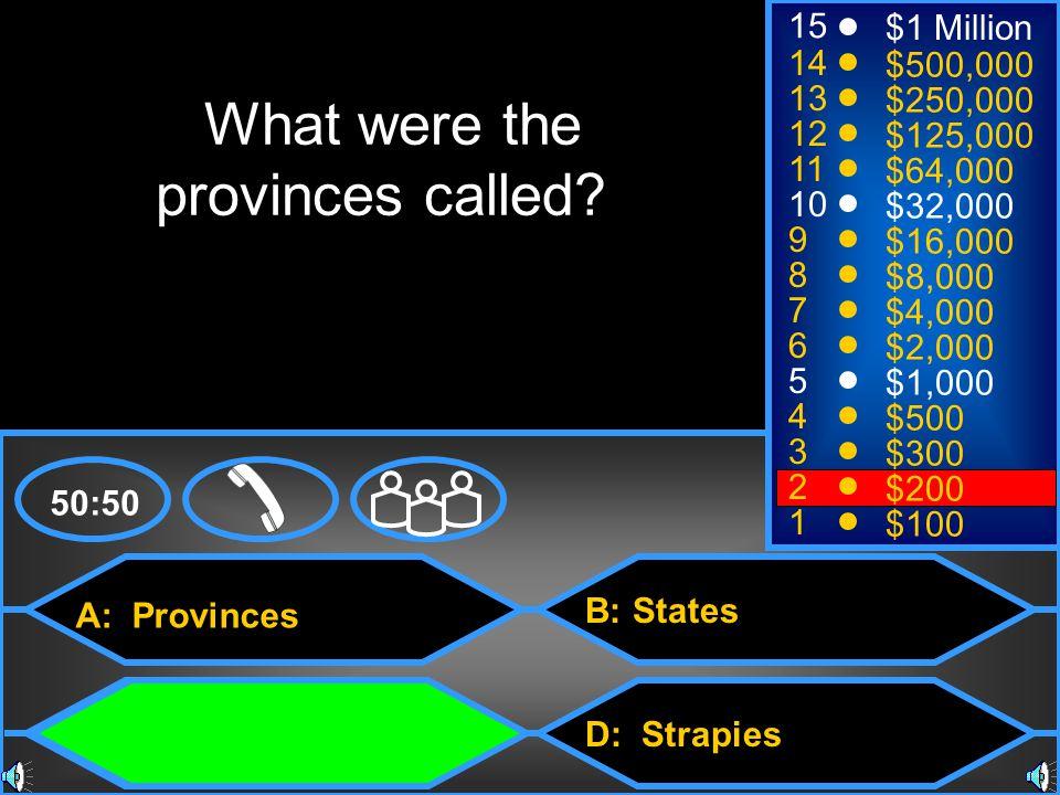 A: Provinces C: Satrapies B: States D: Strapies 50:50 15 14 13 12 11 10 9 8 7 6 5 4 3 2 1 $1 Million $500,000 $250,000 $125,000 $64,000 $32,000 $16,000 $8,000 $4,000 $2,000 $1,000 $500 $300 $200 $100 What were the provinces called.